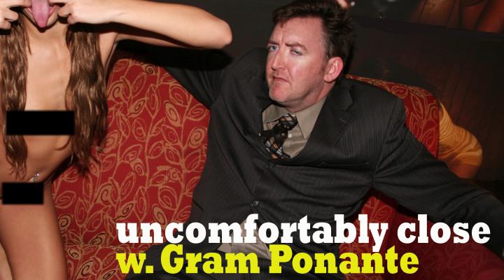 Uncomfortably Close with Gram Ponante